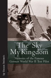 The Sky My Kingdom - Memoirs of the Famous German World War II Test Pilot