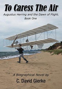 To Caress the Air: Augustus Herring and the Dawn of Flight. Book One