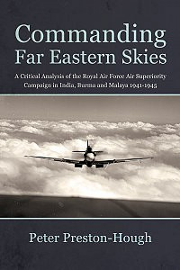 COMMANDING FAR EASTERN SKIES: A CRITICAL ANALYSIS OF THE ROYAL AIR FORCE AIR SUPERIORITY CAMPAIGN IN INDIA, BURMA AND MALAYA 1941–1945